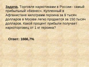 Задача. Торговля наркотиками в России– самый прибыльный «бизнес». Купленный в