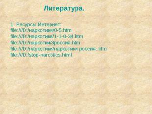 Литература. 1. Ресурсы Интернет: file:///D:/наркотики/0-5.htm file:///D:/нарк