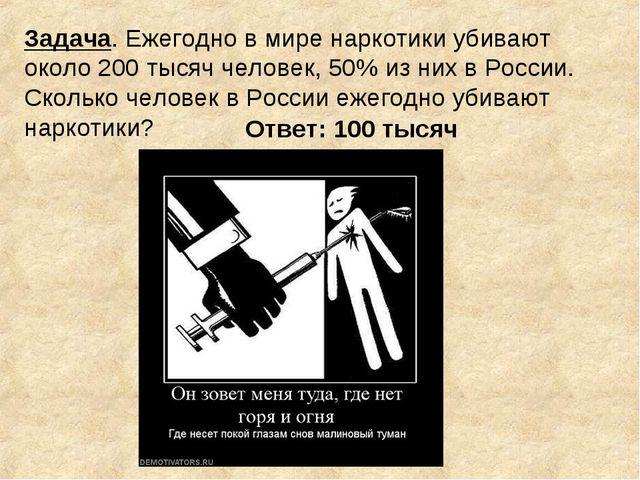 Задача. Ежегодно в мире наркотики убивают около 200 тысяч человек, 50% из них...