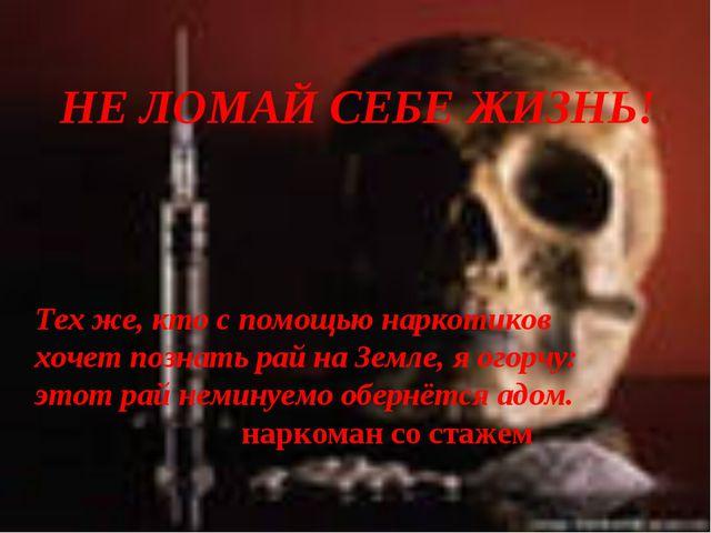 Тех же, кто с помощью наркотиков хочет познать рай на Земле, я огорчу: этот р...