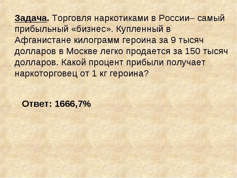 Задача. Торговля наркотиками в России– самый прибыльный «бизнес». Купленный в...