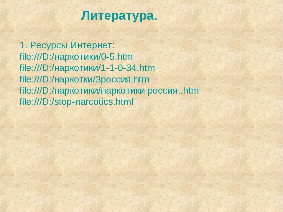 Литература. 1. Ресурсы Интернет: file:///D:/наркотики/0-5.htm file:///D:/нарк...