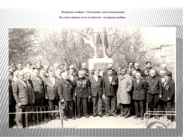 Ветераны войны с. Кочелаево возле памятника На этом снимке, есть и учителя –...