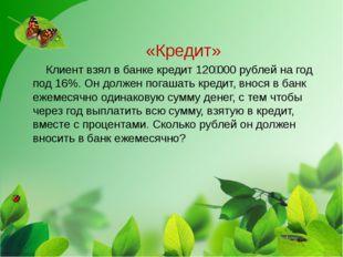 «Кредит» Клиент взял в банке кредит 120000 рублей на год под 16%. Он должен