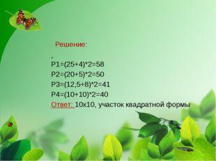 Решение: Р1=(25+4)*2=58 Р2=(20+5)*2=50 Р3=(12,5+8)*2=41 Р4=(10+10)*2=40 Отве