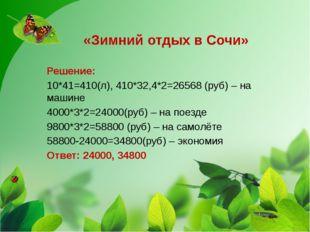 «Зимний отдых в Сочи» Решение: 10*41=410(л), 410*32,4*2=26568 (руб) – на маш