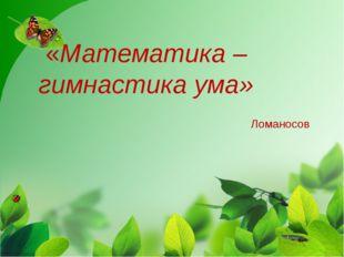 «Математика – гимнастика ума» Ломаносов