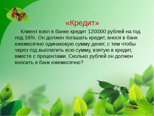 «Кредит» Клиент взял в банке кредит 120000 рублей на год под 16%. Он должен...