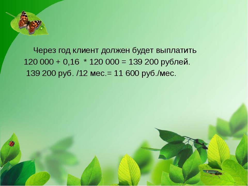 Через год клиент должен будет выплатить 120 000+0,16 *120000=139 200...