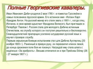 Иван Иванович Дибич родился 2 мая 1785 г. в поместье Грослейне в семье полков