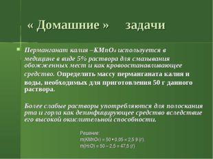 « Домашние » задачи Перманганат калия –KMnO4 используется в медицине в виде