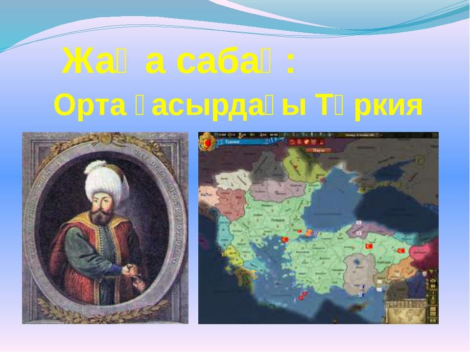 Жаңа сабақ: Орта ғасырдағы Түркия