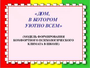 «ДОМ, В КОТОРОМ УЮТНО ВСЕМ» (МОДЕЛЬ ФОРМИРОВАНИЯ КОМФОРТНОГО ПСИХОЛОГИЧЕСК