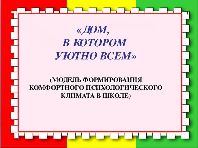 «ДОМ, В КОТОРОМ УЮТНО ВСЕМ» (МОДЕЛЬ ФОРМИРОВАНИЯ КОМФОРТНОГО ПСИХОЛОГИЧЕСК...