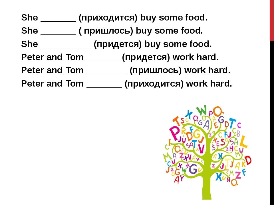 She _______ (приходится) buy some food. She _______ ( пришлось) buy some food...