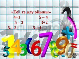 «Теңге алу ойыны» 4+1 5 – 4 5 – 3 3+2 5 – 2 5 – 1