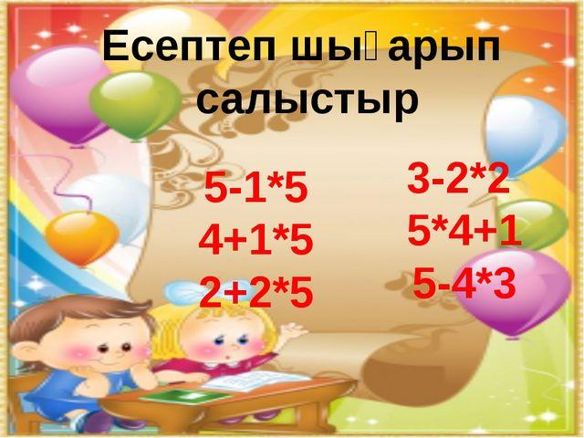 Есептеп шығарып салыстыр 3-2*2 5*4+1 5-4*3 5-1*5 4+1*5 2+2*5