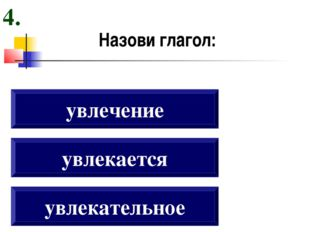 Назови глагол: увлекательное увлекается увлечение 4.