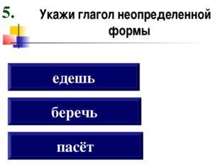 Укажи глагол неопределенной формы пасёт беречь едешь 5.