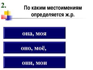 По каким местоимениям определяется ж.р. они, мои оно, моё, она, моя 2.