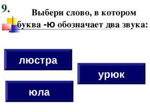 Выбери слово, в котором буква -ю обозначает два звука: юла люстра урюк 9.