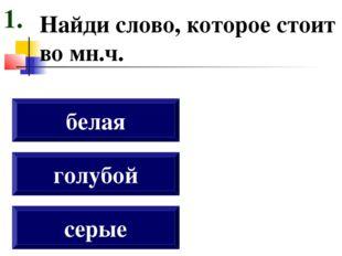 Найди слово, которое стоит во мн.ч. серые голубой белая 1.