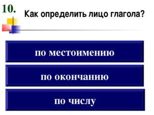 Как определить лицо глагола? по окончанию по местоимению по числу 10.