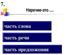 Наречие-это .... часть предложения часть речи часть слова 7.