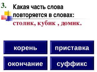 Какая часть слова повторяется в словах: столик, кубик , домик. окончание коре