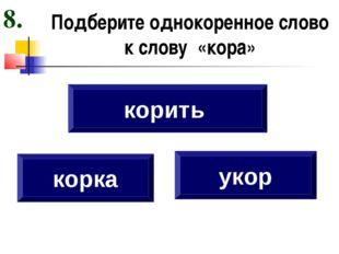 Подберите однокоренное слово к слову «кора» корка укор корить 8.