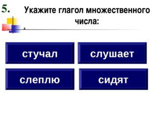 Укажите глагол множественного числа: а слеплю стучал слушает сидят 5.