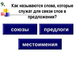Как называются слова, которые служат для связи слов в предложении? союзы пред