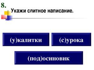 Укажи слитное написание. (у)калитки (с)урока (под)осиновик 8.