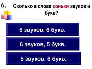 Сколько в слове коньки звуков и букв? 5 звуков, 6 букв. 6 звуков, 5 букв. 6 з
