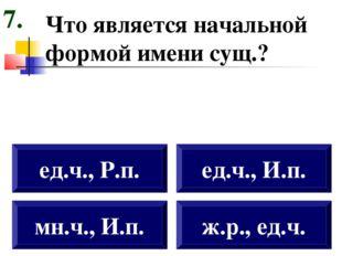 Что является начальной формой имени сущ.? мн.ч., И.п. ед.ч., Р.п. ед.ч., И.п.