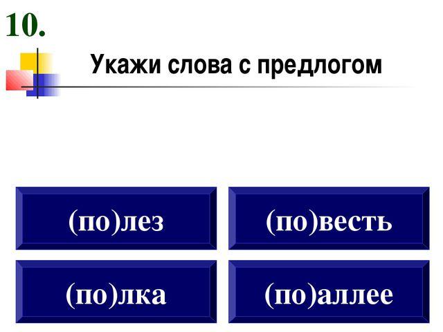 Укажи слова с предлогом (по)лка (по)лез (по)весть (по)аллее 10.
