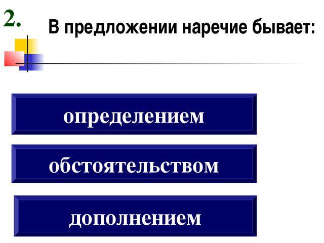 В предложении наречие бывает: дополнением обстоятельством определением 2.