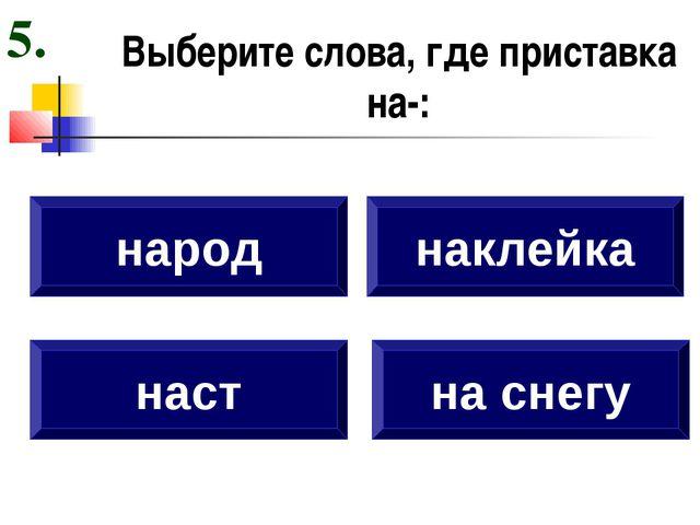Выберите слова, где приставка на-: наст народ наклейка на снегу 5.