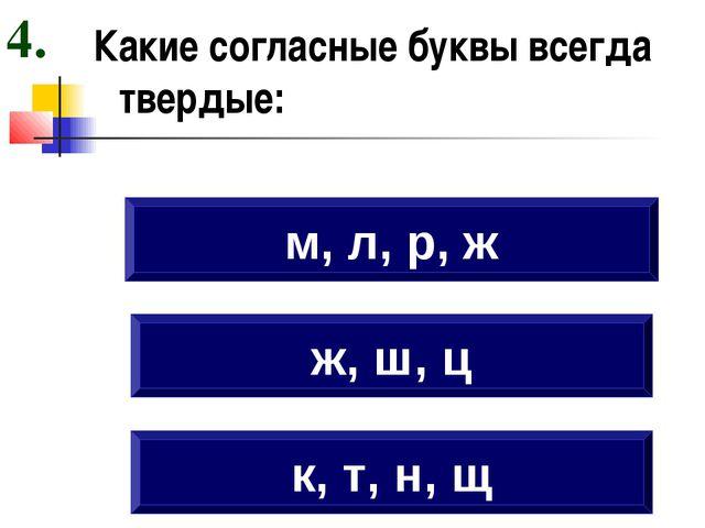 Какие согласные буквы всегда твердые: к, т, н, щ ж, ш, ц м, л, р, ж 4.