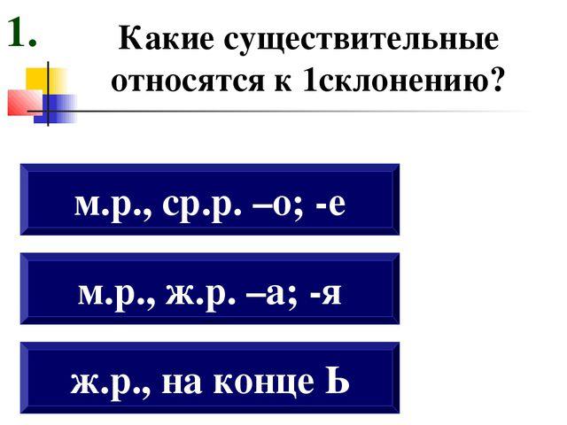 Какие существительные относятся к 1склонению? ж.р., на конце Ь м.р., ж.р. –а;...