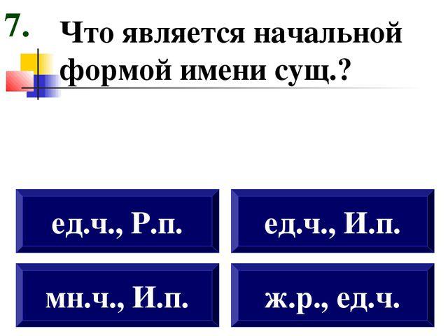 Что является начальной формой имени сущ.? мн.ч., И.п. ед.ч., Р.п. ед.ч., И.п....