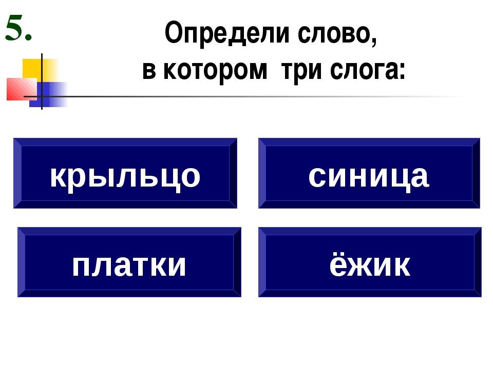 Определи слово, в котором три слога: платки синица ёжик 5. крыльцо