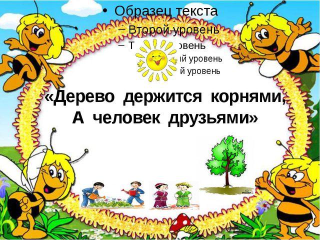 «Дерево держится корнями, А человек друзьями»