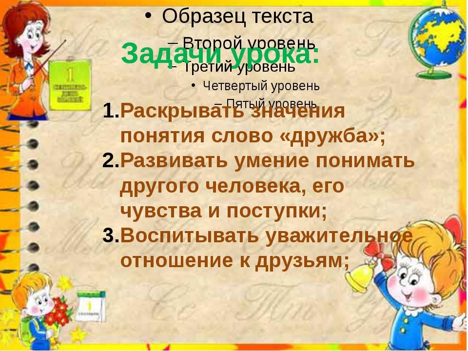 Задачи урока: Раскрывать значения понятия слово «дружба»; Развивать умение п...