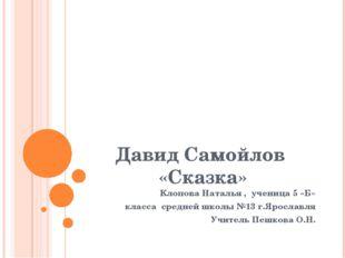 Давид Самойлов «Сказка» Клопова Наталья , ученица 5 «Б» класса средней школы