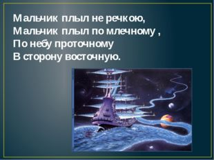 Мальчик плыл не речкою, Мальчик плыл по млечному , По небу проточному В сторо