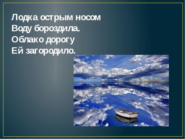 Лодка острым носом Воду бороздила. Облако дорогу Ей загородило.