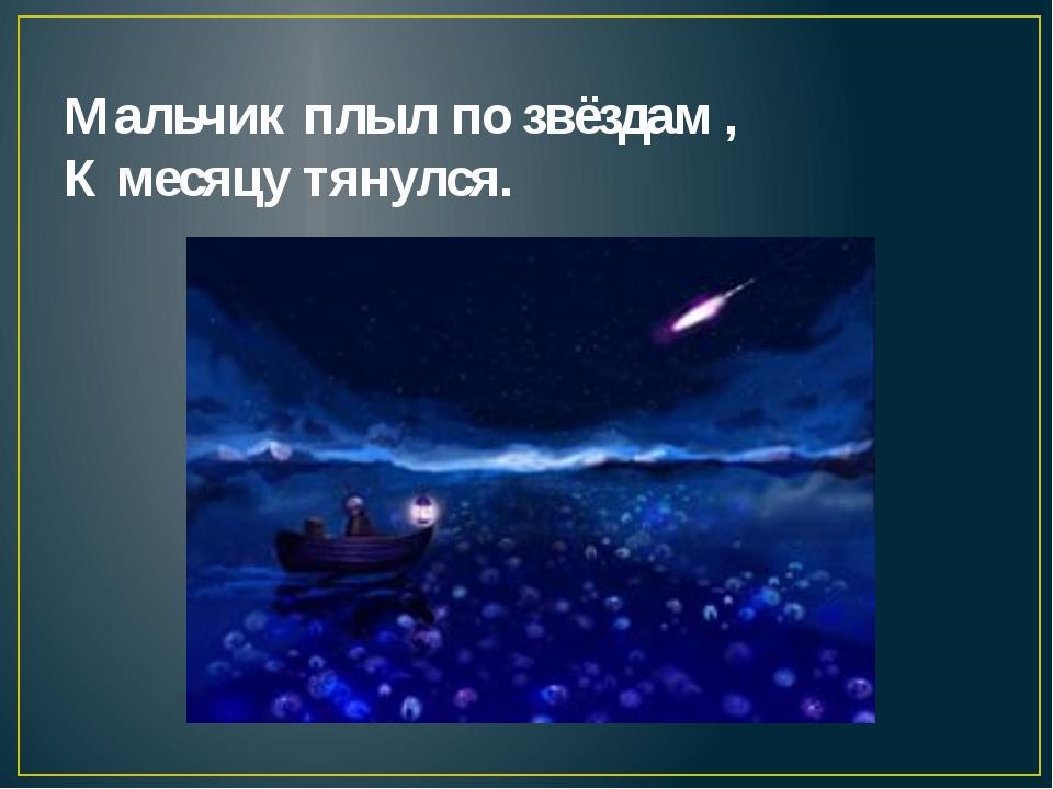 Мальчик плыл по звёздам , К месяцу тянулся.
