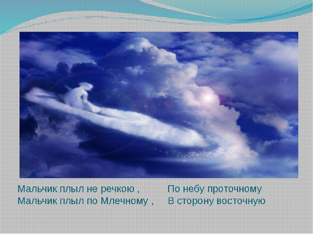 Мальчик плыл не речкою , По небу проточному Мальчик плыл по Млечному , В стор...