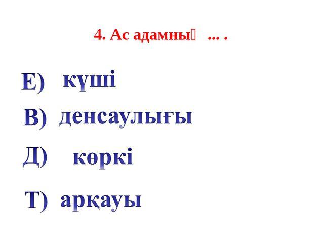 4. Ас адамның ... .